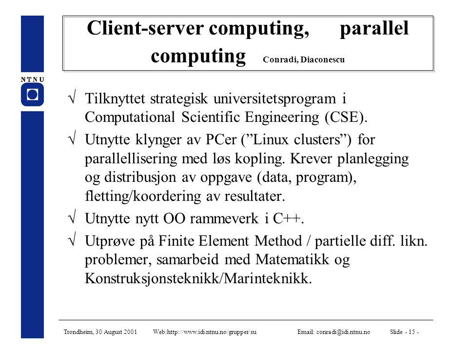 Trondheim, 30 August 2001 Web:http://www.idi.ntnu.no/grupper/su Email: conradi@idi.ntnu.no Slide - 15 - Client-server computing, parallel computing Conradi, Diaconescu  Tilknyttet strategisk universitetsprogram i Computational Scientific Engineering (CSE).