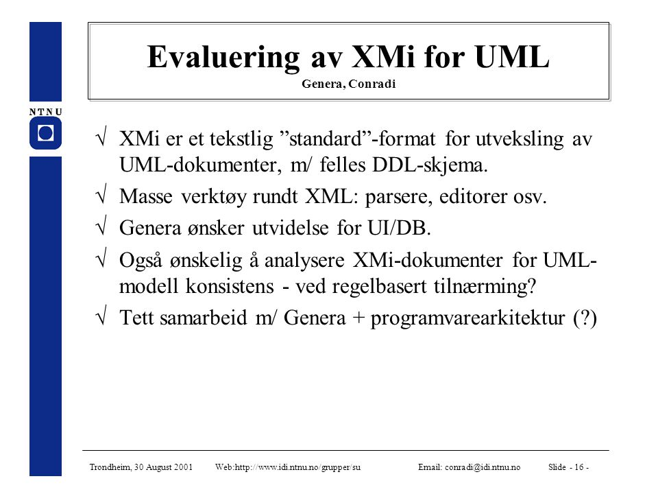 Trondheim, 30 August 2001 Web:http://www.idi.ntnu.no/grupper/su Email: conradi@idi.ntnu.no Slide - 16 - Evaluering av XMi for UML Genera, Conradi  XMi er et tekstlig standard -format for utveksling av UML-dokumenter, m/ felles DDL-skjema.