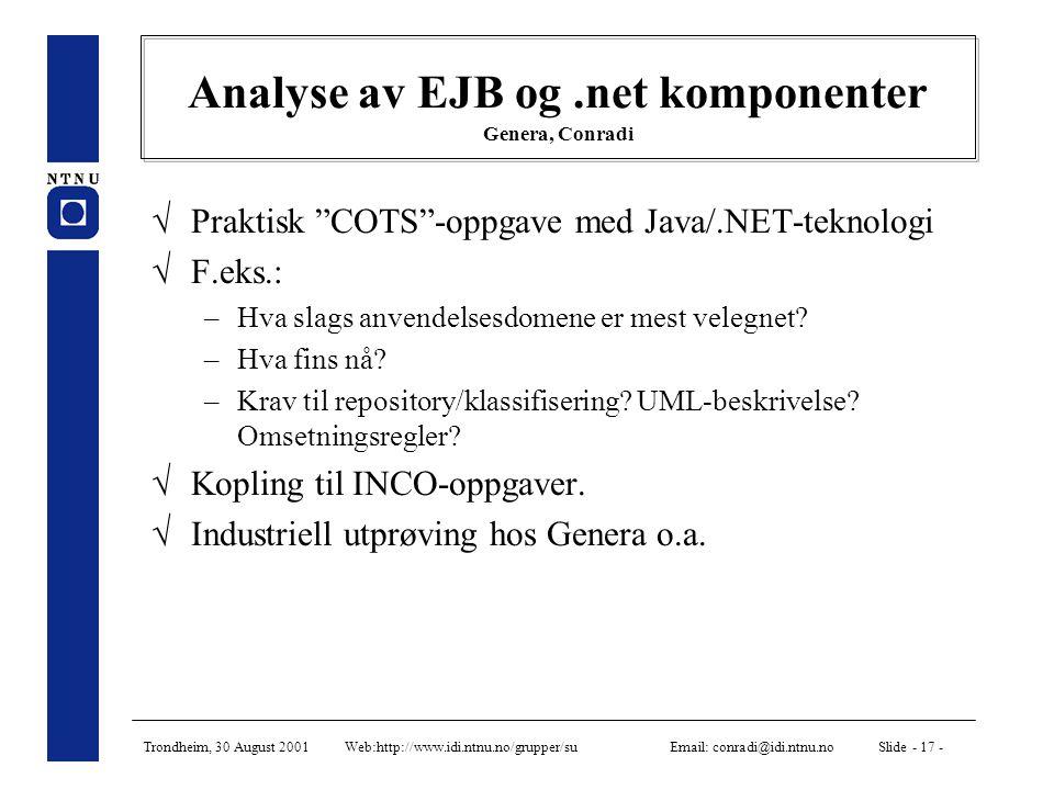 Trondheim, 30 August 2001 Web:http://www.idi.ntnu.no/grupper/su Email: conradi@idi.ntnu.no Slide - 17 - Analyse av EJB og.net komponenter Genera, Conradi  Praktisk COTS -oppgave med Java/.NET-teknologi  F.eks.: –Hva slags anvendelsesdomene er mest velegnet.