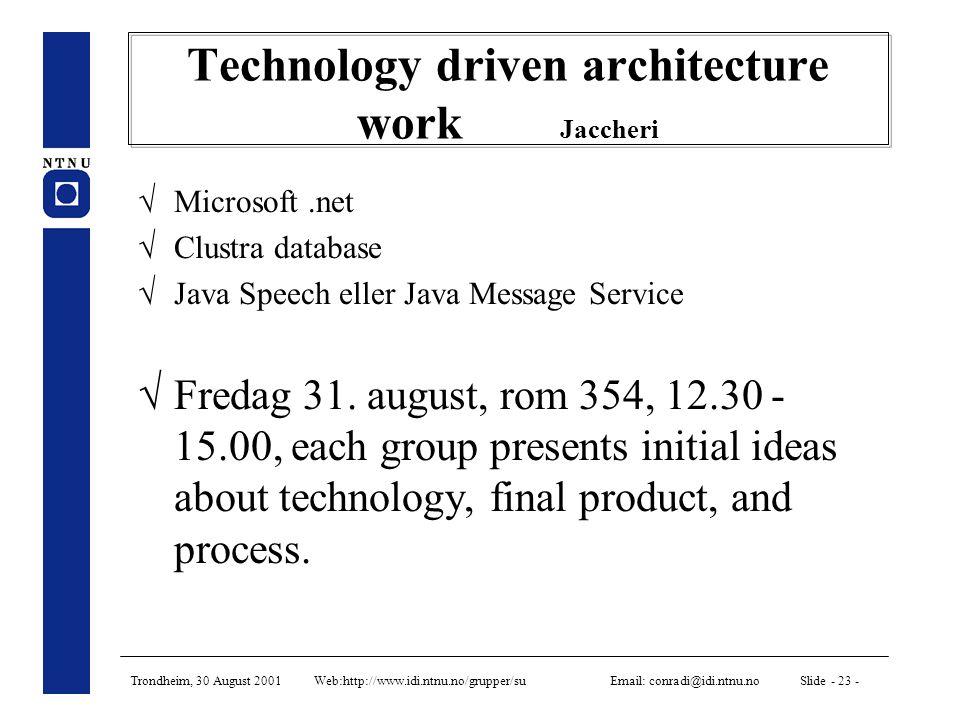 Trondheim, 30 August 2001 Web:http://www.idi.ntnu.no/grupper/su Email: conradi@idi.ntnu.no Slide - 23 - Technology driven architecture work Jaccheri  Microsoft.net  Clustra database  Java Speech eller Java Message Service  Fredag 31.