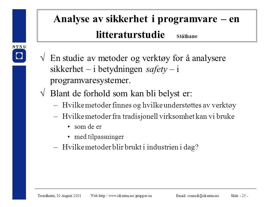 Trondheim, 30 August 2001 Web:http://www.idi.ntnu.no/grupper/su Email: conradi@idi.ntnu.no Slide - 25 - Analyse av sikkerhet i programvare – en litteraturstudie Stålhane  En studie av metoder og verktøy for å analysere sikkerhet – i betydningen safety – i programvaresystemer.