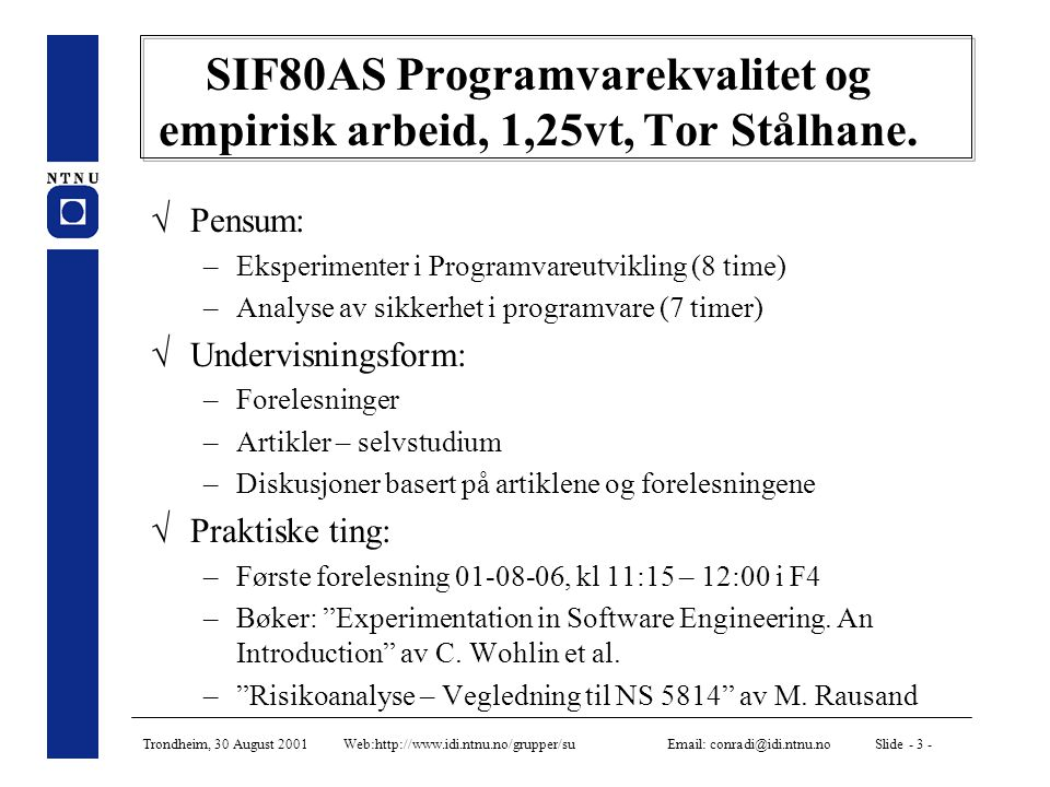 Trondheim, 30 August 2001 Web:http://www.idi.ntnu.no/grupper/su Email: conradi@idi.ntnu.no Slide - 3 - SIF80AS Programvarekvalitet og empirisk arbeid, 1,25vt, Tor Stålhane.