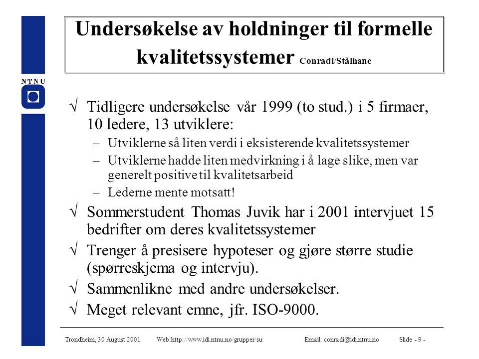 Trondheim, 30 August 2001 Web:http://www.idi.ntnu.no/grupper/su Email: conradi@idi.ntnu.no Slide - 9 - Undersøkelse av holdninger til formelle kvalitetssystemer Conradi/Stålhane  Tidligere undersøkelse vår 1999 (to stud.) i 5 firmaer, 10 ledere, 13 utviklere: –Utviklerne så liten verdi i eksisterende kvalitetssystemer –Utviklerne hadde liten medvirkning i å lage slike, men var generelt positive til kvalitetsarbeid –Lederne mente motsatt.