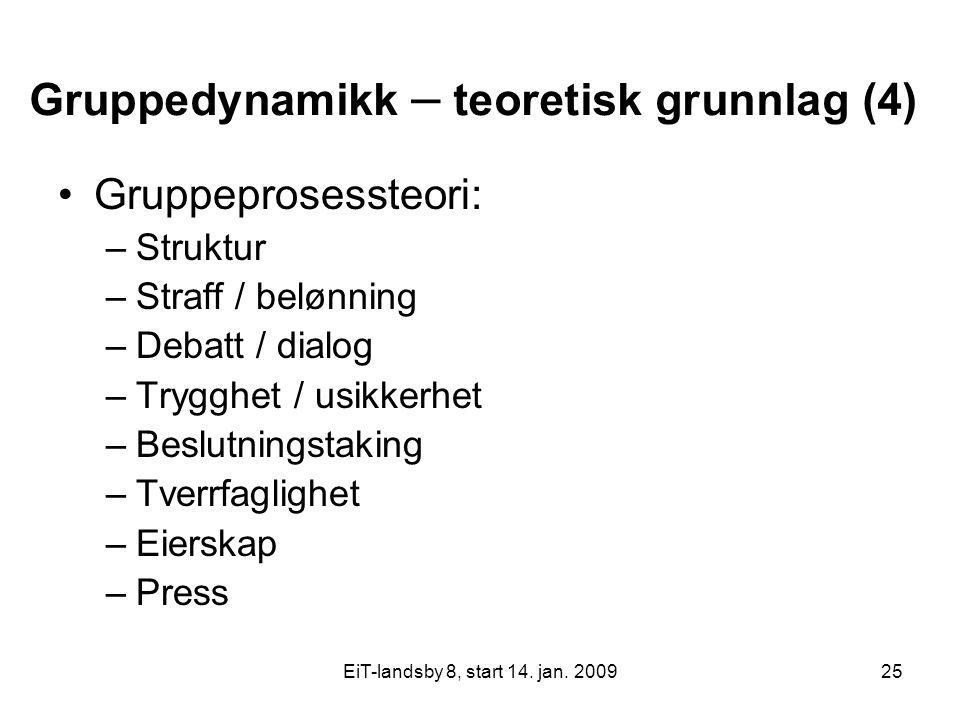 EiT-landsby 8, start 14. jan. 200925 Gruppedynamikk – teoretisk grunnlag (4) Gruppeprosessteori: –Struktur –Straff / belønning –Debatt / dialog –Trygg