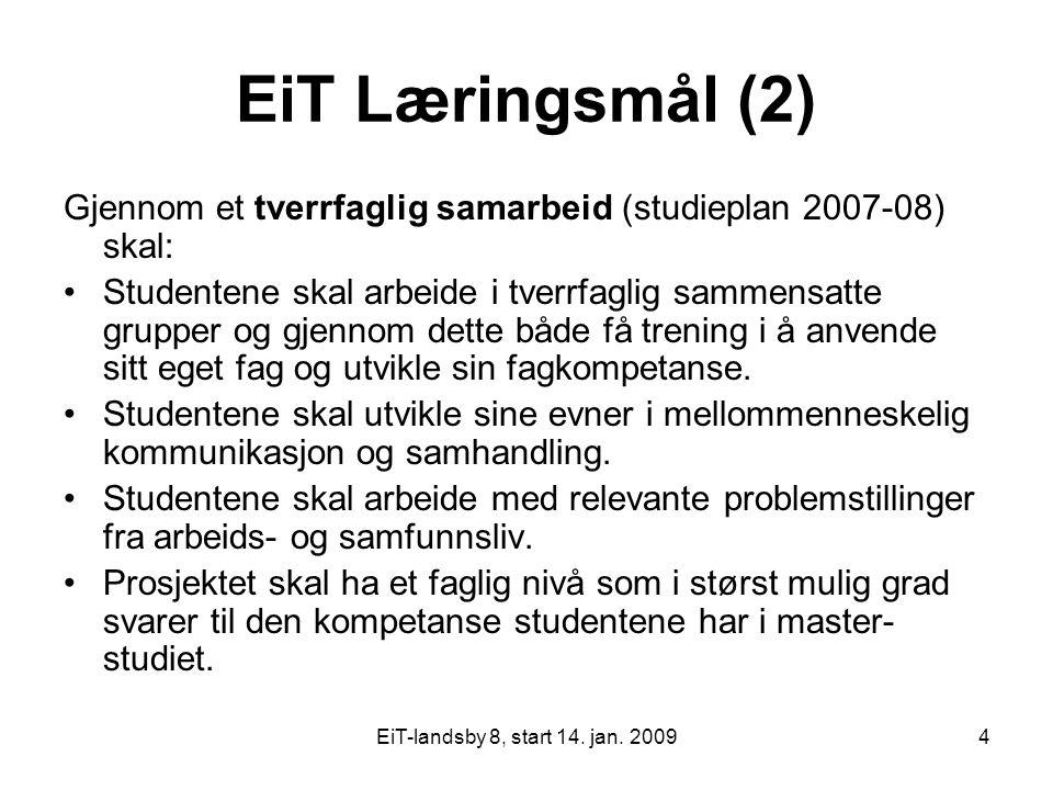 EiT-landsby 8, start 14. jan. 20094 EiT Læringsmål (2) Gjennom et tverrfaglig samarbeid (studieplan 2007-08) skal: Studentene skal arbeide i tverrfagl