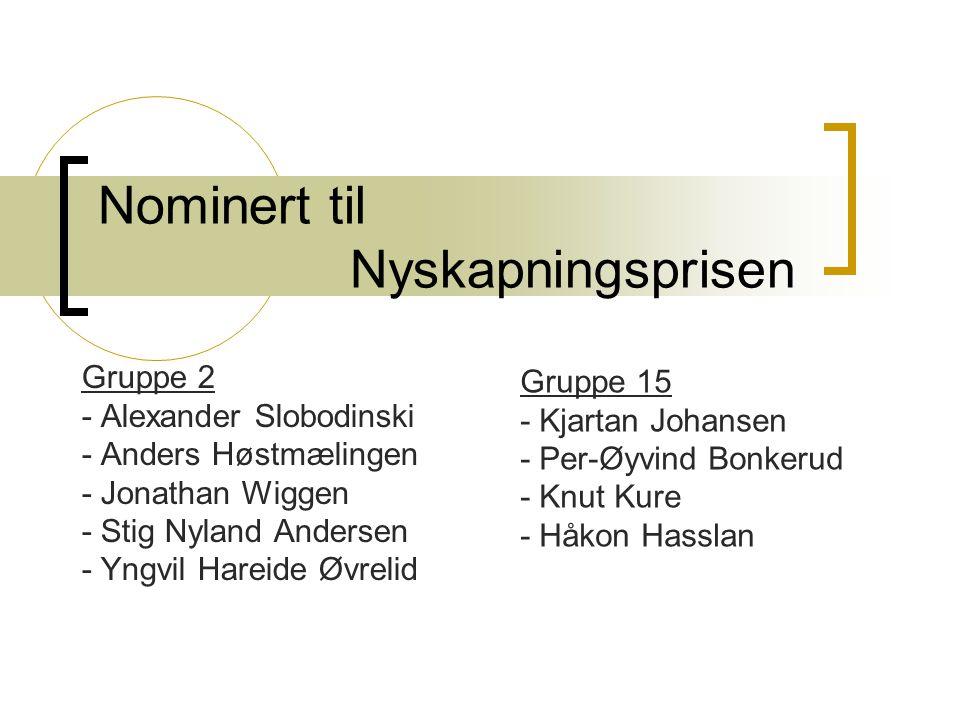 Nominert til Nyskapningsprisen Gruppe 2 - Alexander Slobodinski - Anders Høstmælingen - Jonathan Wiggen - Stig Nyland Andersen - Yngvil Hareide Øvrelid Gruppe 15 - Kjartan Johansen - Per-Øyvind Bonkerud - Knut Kure - Håkon Hasslan