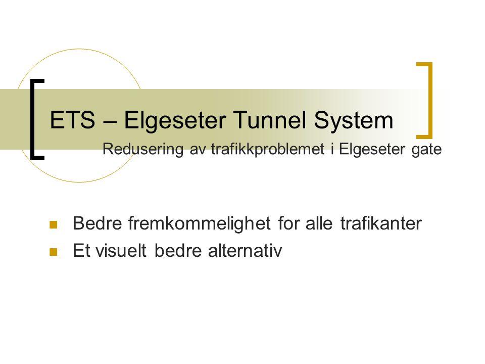 ETS – Elgeseter Tunnel System Redusering av trafikkproblemet i Elgeseter gate Bedre fremkommelighet for alle trafikanter Et visuelt bedre alternativ