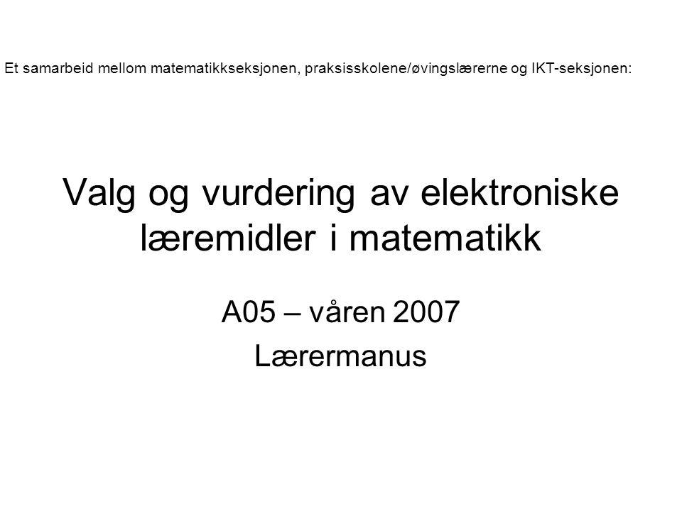 Valg og vurdering av elektroniske læremidler i matematikk A05 – våren 2007 Lærermanus Et samarbeid mellom matematikkseksjonen, praksisskolene/øvingslærerne og IKT-seksjonen: