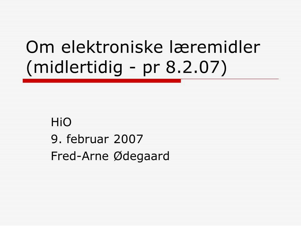 Om elektroniske læremidler (midlertidig - pr 8.2.07) HiO 9. februar 2007 Fred-Arne Ødegaard