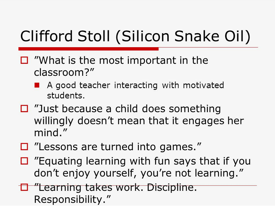 "Clifford Stoll (Silicon Snake Oil)  ""What is the most important in the classroom?"" A good teacher interacting with motivated students.  ""Just becaus"