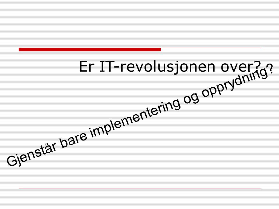 Er IT-revolusjonen over? Gjenstår bare implementering og opprydning?