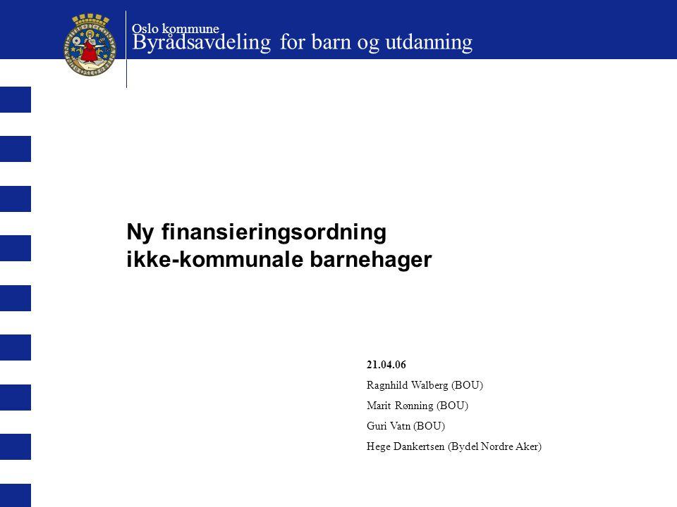 Ny finansieringsordning ikke-kommunale barnehager Oslo kommune Byrådsavdeling for barn og utdanning 21.04.06 Ragnhild Walberg (BOU) Marit Rønning (BOU
