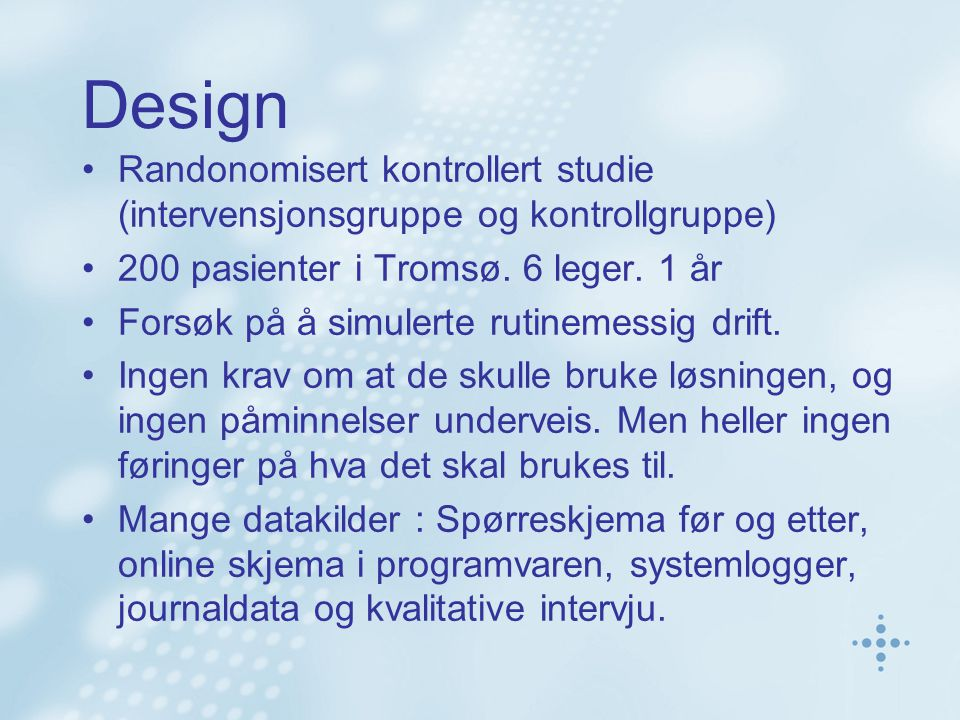 Design Randonomisert kontrollert studie (intervensjonsgruppe og kontrollgruppe) 200 pasienter i Tromsø. 6 leger. 1 år Forsøk på å simulerte rutinemess