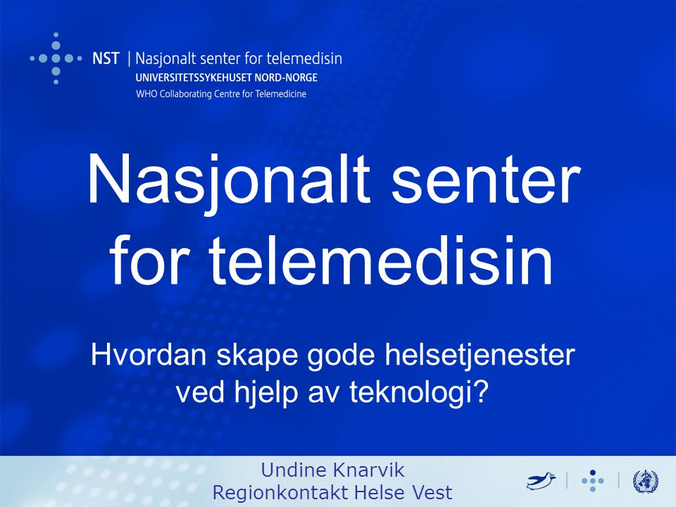Nasjonalt senter for telemedisin Undine Knarvik Regionkontakt Helse Vest Hvordan skape gode helsetjenester ved hjelp av teknologi