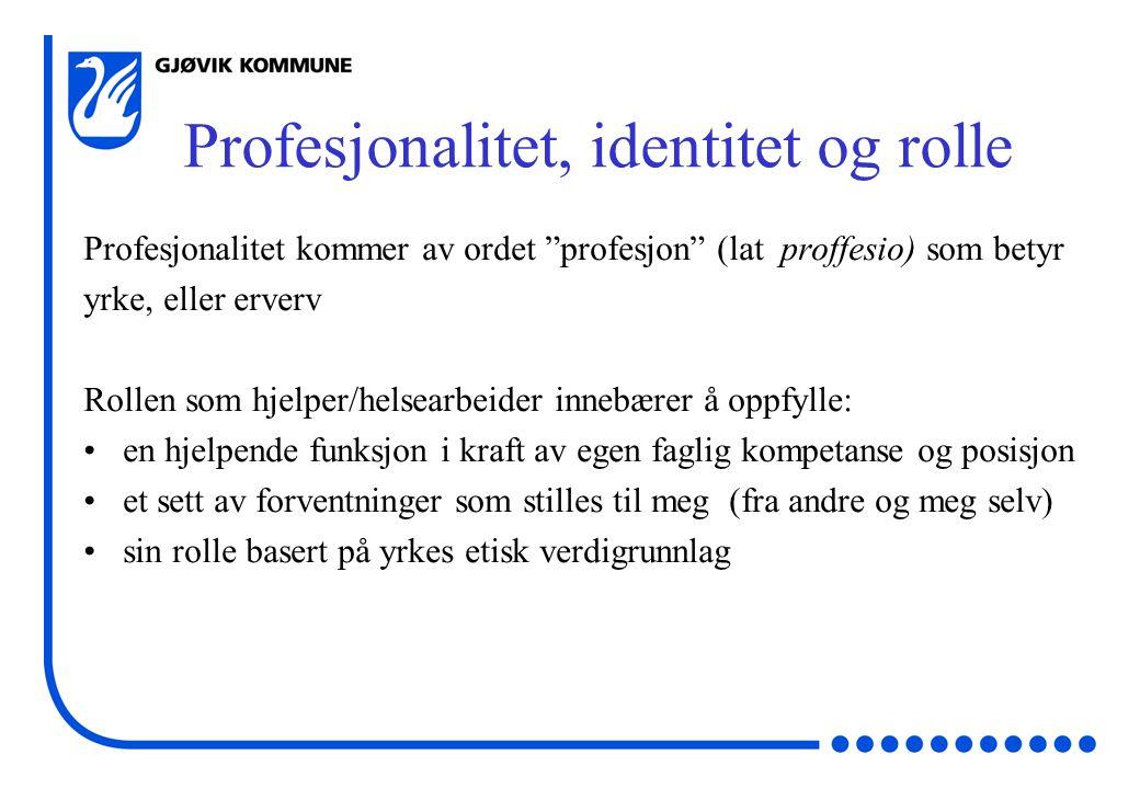 Profesjonalitet, identitet og rolle Profesjonalitet kommer av ordet profesjon (lat proffesio) som betyr yrke, eller erverv Rollen som hjelper/helsearbeider innebærer å oppfylle: en hjelpende funksjon i kraft av egen faglig kompetanse og posisjon et sett av forventninger som stilles til meg (fra andre og meg selv) sin rolle basert på yrkes etisk verdigrunnlag