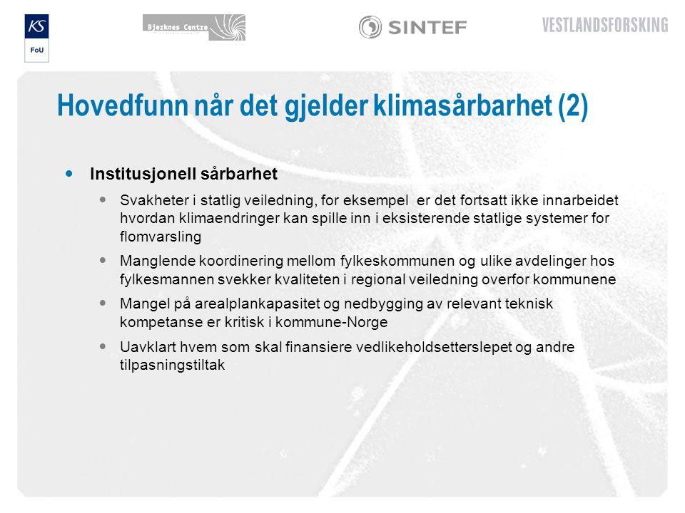 Hovedfunn når det gjelder klimasårbarhet (2) Institusjonell sårbarhet Svakheter i statlig veiledning, for eksempel er det fortsatt ikke innarbeidet hvordan klimaendringer kan spille inn i eksisterende statlige systemer for flomvarsling Manglende koordinering mellom fylkeskommunen og ulike avdelinger hos fylkesmannen svekker kvaliteten i regional veiledning overfor kommunene Mangel på arealplankapasitet og nedbygging av relevant teknisk kompetanse er kritisk i kommune-Norge Uavklart hvem som skal finansiere vedlikeholdsetterslepet og andre tilpasningstiltak