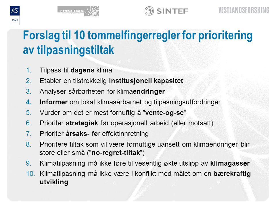Forslag til 10 tommelfingerregler for prioritering av tilpasningstiltak 1.Tilpass til dagens klima 2.Etabler en tilstrekkelig institusjonell kapasitet 3.Analyser sårbarheten for klimaendringer 4.Informer om lokal klimasårbarhet og tilpasningsutfordringer 5.Vurder om det er mest fornuftig å vente-og-se 6.Prioriter strategisk før operasjonelt arbeid (eller motsatt) 7.Prioriter årsaks- før effektinnretning 8.Prioritere tiltak som vil være fornuftige uansett om klimaendringer blir store eller små ( no-regret-tiltak ) 9.Klimatilpasning må ikke føre til vesentlig økte utslipp av klimagasser 10.Klimatilpasning må ikke være i konflikt med målet om en bærekraftig utvikling