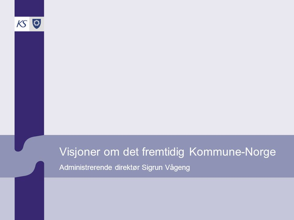 Visjoner om det fremtidig Kommune-Norge Administrerende direktør Sigrun Vågeng