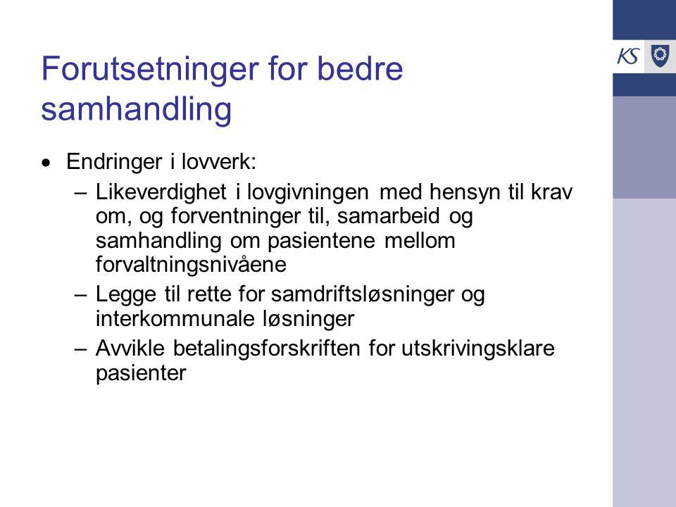 Forutsetninger for bedre samhandling  Endringer i lovverk: –Likeverdighet i lovgivningen med hensyn til krav om, og forventninger til, samarbeid og samhandling om pasientene mellom forvaltningsnivåene –Legge til rette for samdriftsløsninger og interkommunale løsninger –Avvikle betalingsforskriften for utskrivingsklare pasienter
