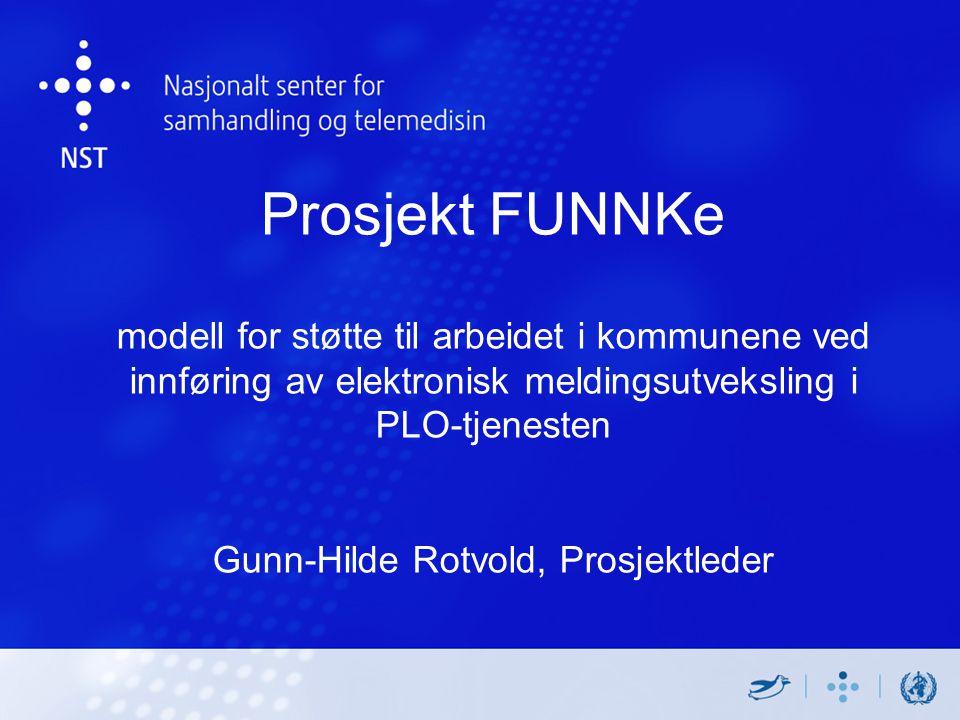 Prosjekt FUNNKe modell for støtte til arbeidet i kommunene ved innføring av elektronisk meldingsutveksling i PLO-tjenesten Gunn-Hilde Rotvold, Prosjektleder