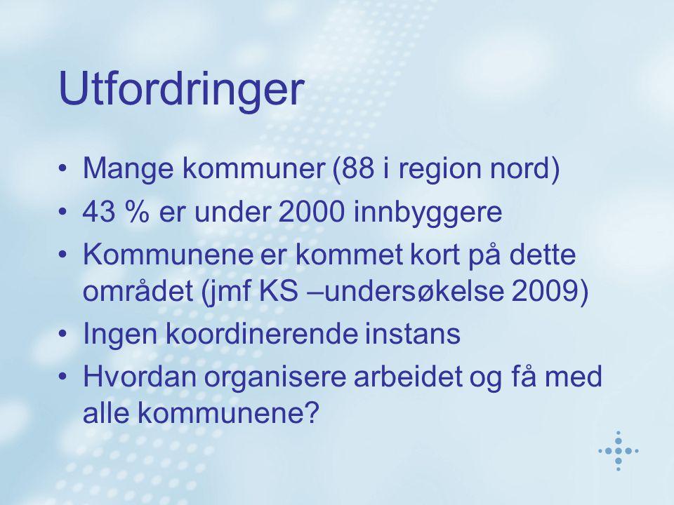 Utfordringer Mange kommuner (88 i region nord) 43 % er under 2000 innbyggere Kommunene er kommet kort på dette området (jmf KS –undersøkelse 2009) Ingen koordinerende instans Hvordan organisere arbeidet og få med alle kommunene