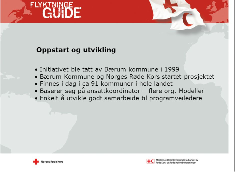 Initiativet ble tatt av Bærum kommune i 1999 Bærum Kommune og Norges Røde Kors startet prosjektet Finnes i dag i ca 91 kommuner i hele landet Baserer seg på ansattkoordinator – flere org.