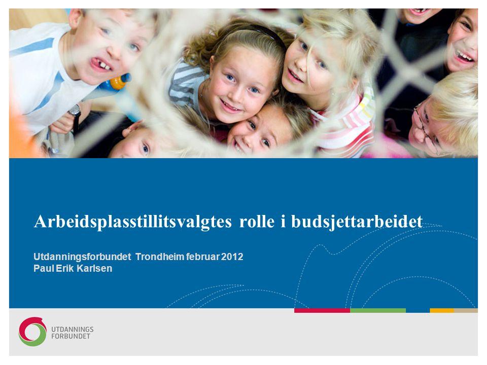 Arbeidsplasstillitsvalgtes rolle i budsjettarbeidet Utdanningsforbundet Trondheim februar 2012 Paul Erik Karlsen