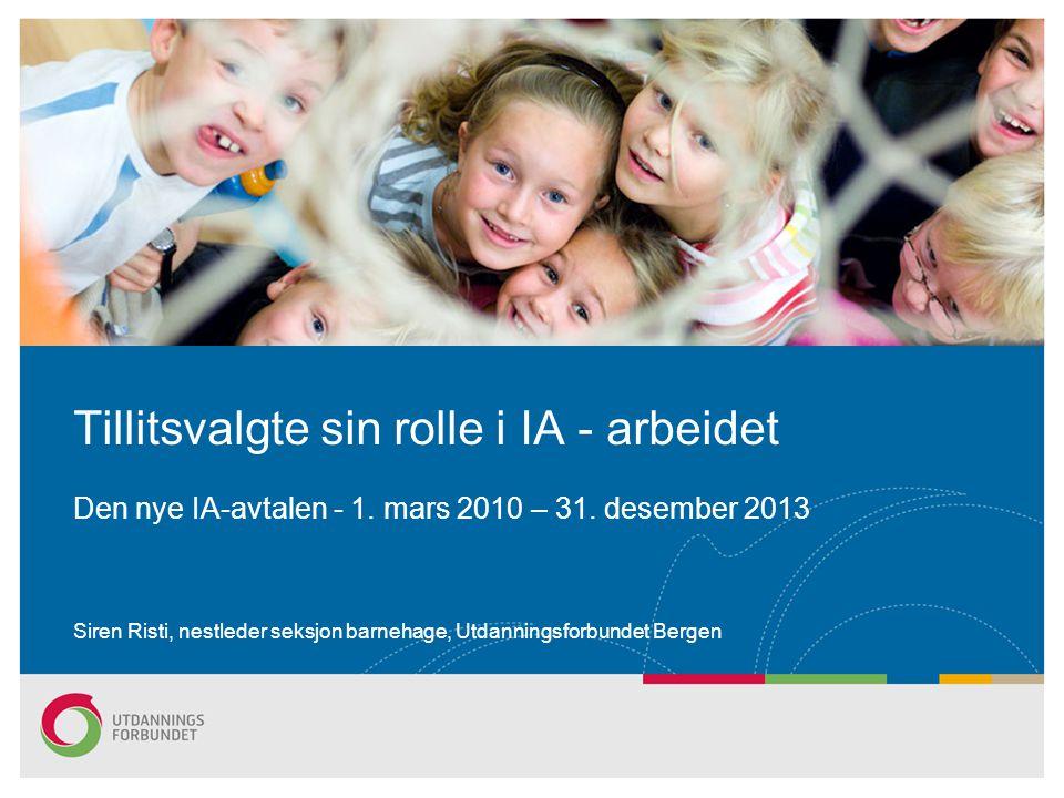 Siren Risti, nestleder seksjon barnehage, Utdanningsforbundet Bergen Tillitsvalgte sin rolle i IA - arbeidet Den nye IA-avtalen - 1. mars 2010 – 31. d