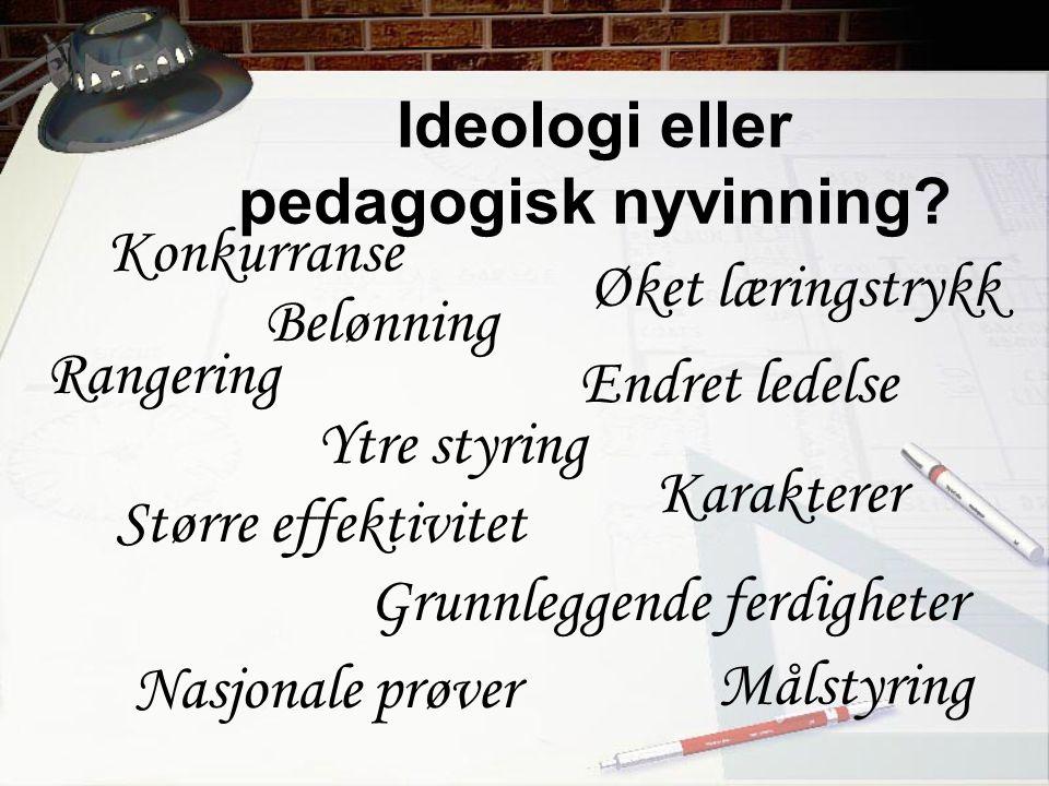 Ideologi eller pedagogisk nyvinning? Konkurranse Rangering Belønning Øket læringstrykk Endret ledelse Ytre styring Større effektivitet Grunnleggende f