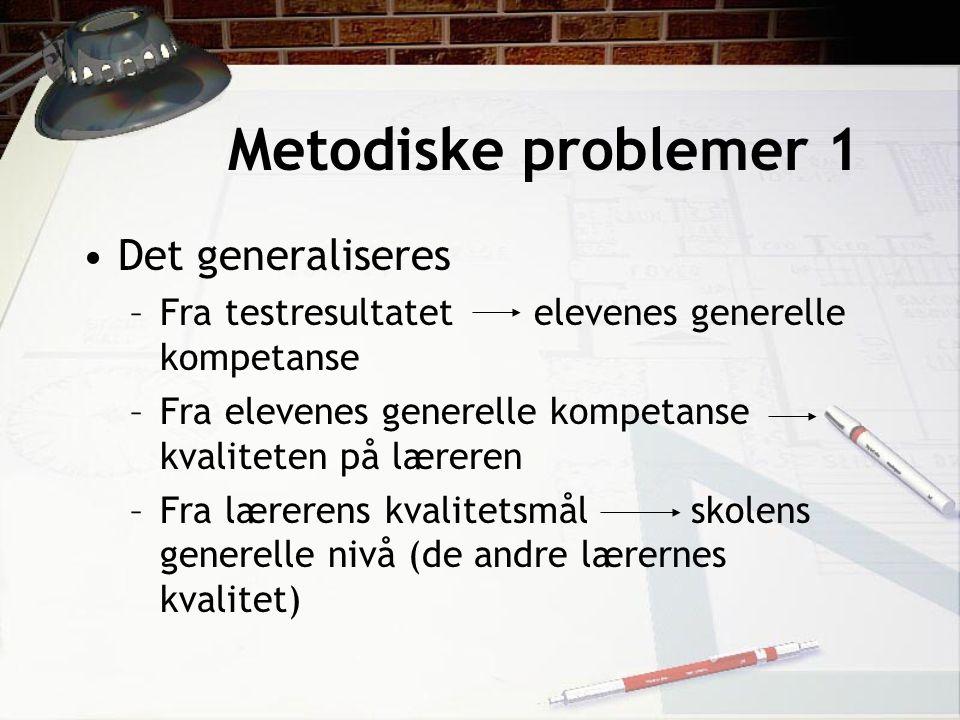 Metodiske problemer 1 Det generaliseres –Fra testresultatet elevenes generelle kompetanse –Fra elevenes generelle kompetanse kvaliteten på læreren –Fra lærerens kvalitetsmål skolens generelle nivå (de andre lærernes kvalitet)