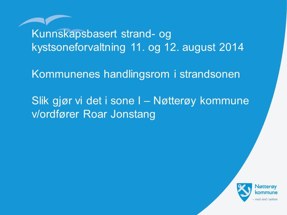 Kunnskapsbasert strand- og kystsoneforvaltning 11. og 12. august 2014 Kommunenes handlingsrom i strandsonen Slik gjør vi det i sone I – Nøtterøy kommu