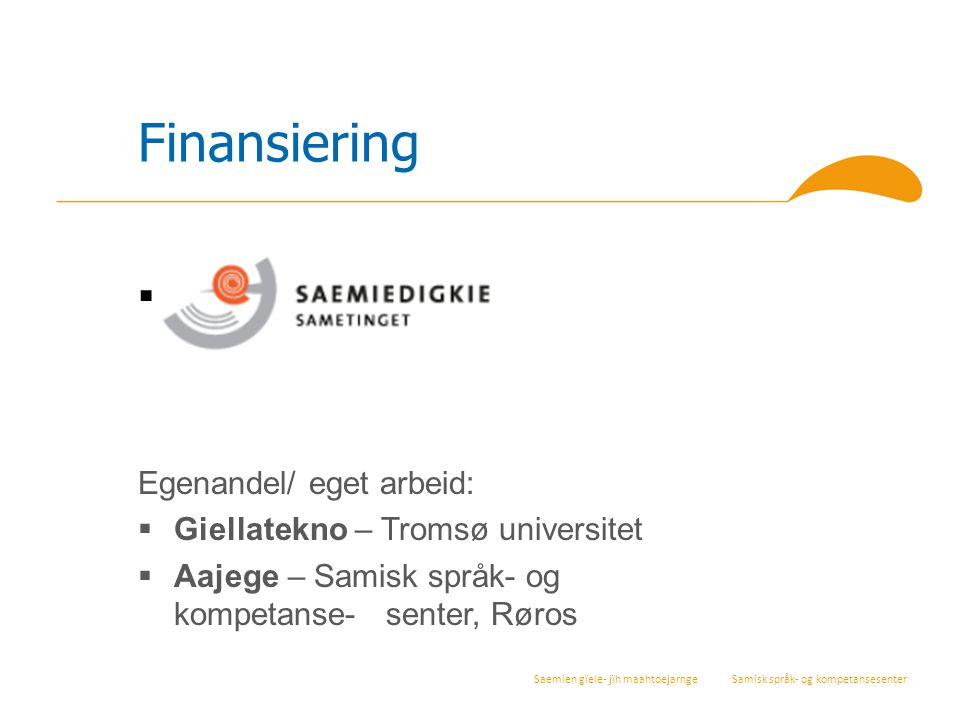 Saemien gïele- jïh maahtoejarnge Samisk språk- og kompetansesenter Finansiering  Saemiedigkie Egenandel/ eget arbeid:  Giellatekno – Tromsø universi