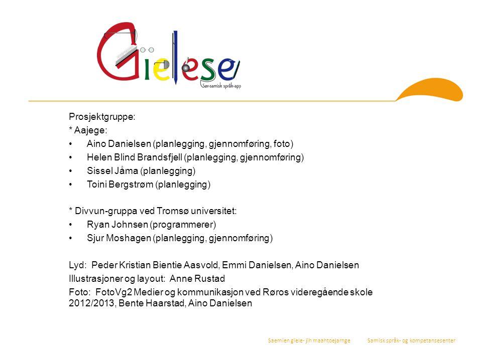Saemien gïele- jïh maahtoejarnge Samisk språk- og kompetansesenter Prosjektgruppe: * Aajege: Aino Danielsen (planlegging, gjennomføring, foto) Helen B
