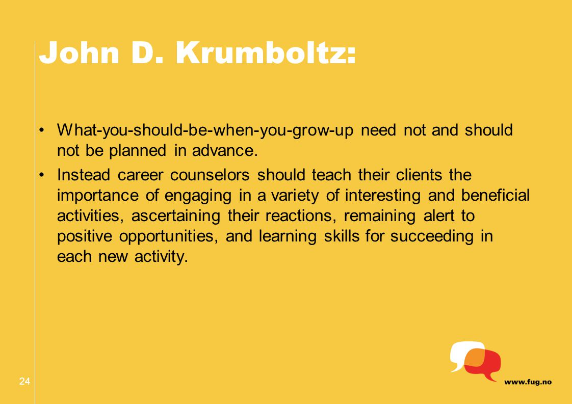 John D. Krumboltz: What-you-should-be-when-you-grow-up need not and should not be planned in advance. Instead career counselors should teach their cli