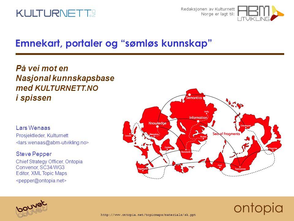 Redaksjonen av Kulturnett Norge er lagt til: ontopia http://www.ontopia.net/topicmaps/materials/sk.ppt Emnekart, portaler og sømløs kunnskap Lars Wenaas Prosjektleder, Kulturnett Steve Pepper Chief Strategy Officer, Ontopia Convenor, SC34/WG3 Editor, XML Topic Maps På vei mot en Nasjonal kunnskapsbase med KULTURNETT.NO i spissen