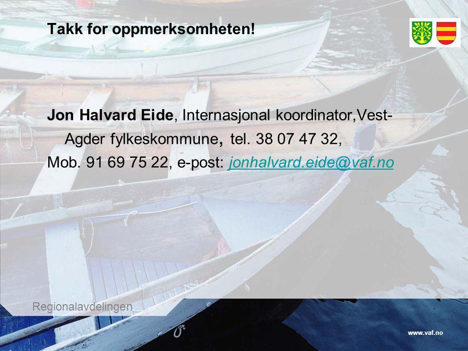 www.vaf.no Regionalavdelingen Takk for oppmerksomheten! Jon Halvard Eide, Internasjonal koordinator,Vest- Agder fylkeskommune, tel. 38 07 47 32, Mob.