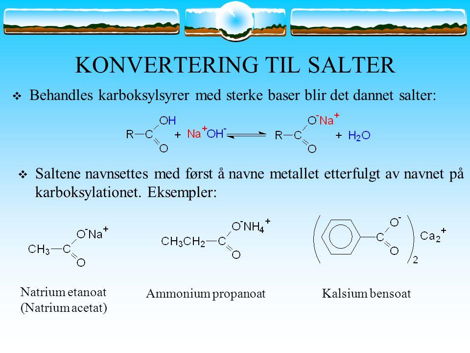 KONVERTERING TIL SALTER  Behandles karboksylsyrer med sterke baser blir det dannet salter:  Saltene navnsettes med først å navne metallet etterfulgt