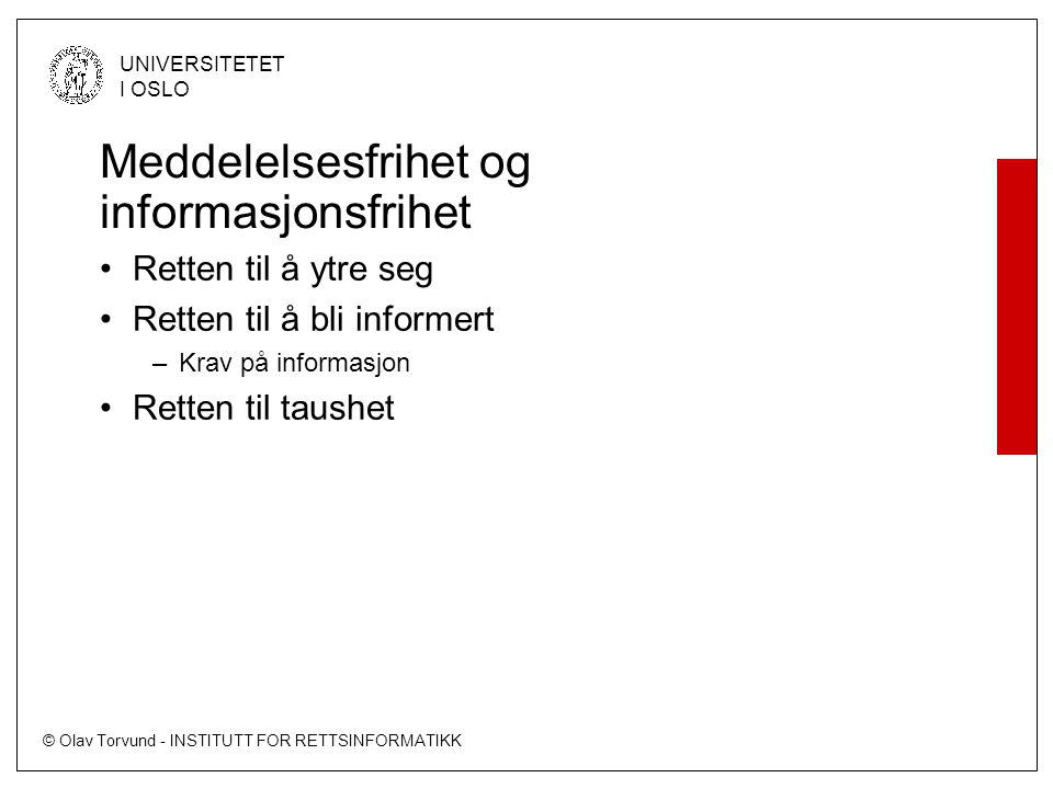 © Olav Torvund - INSTITUTT FOR RETTSINFORMATIKK UNIVERSITETET I OSLO Sannhet Sannheten kommer fram gjennom fri meningsutveksling Ikke hindre noen i å si (det de mener er) sannheten Retten til informasjon er en forutsetning for å få fram sannheten