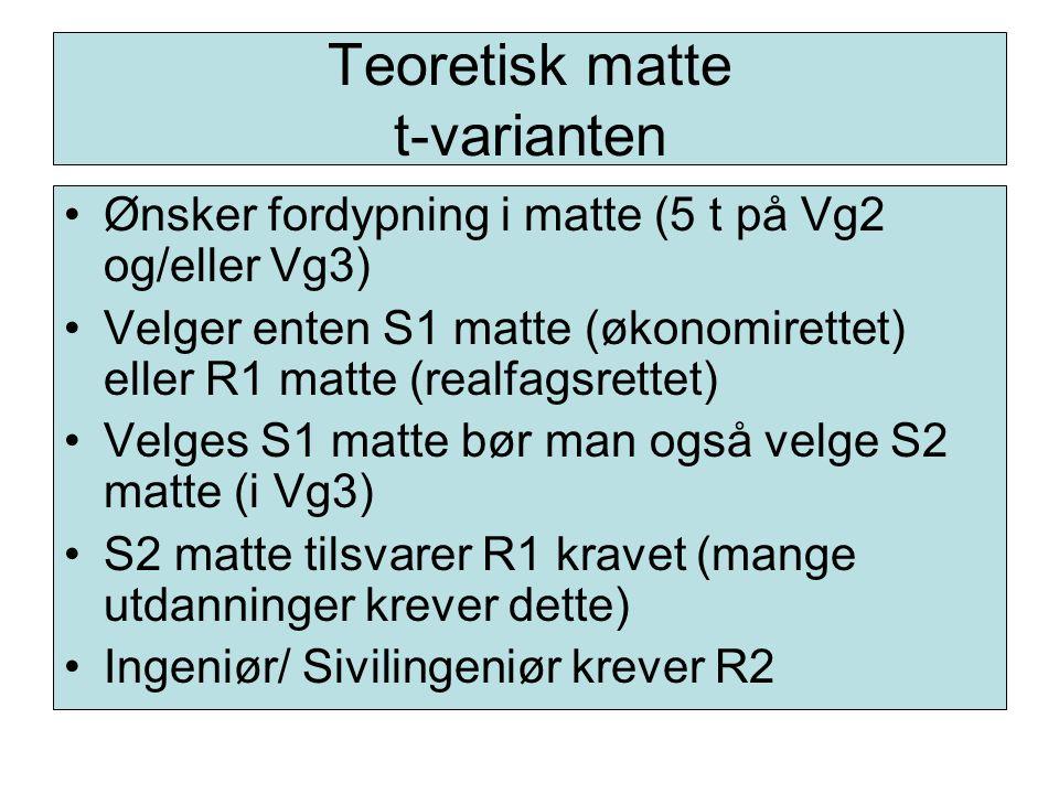 Teoretisk matte t-varianten Ønsker fordypning i matte (5 t på Vg2 og/eller Vg3) Velger enten S1 matte (økonomirettet) eller R1 matte (realfagsrettet)