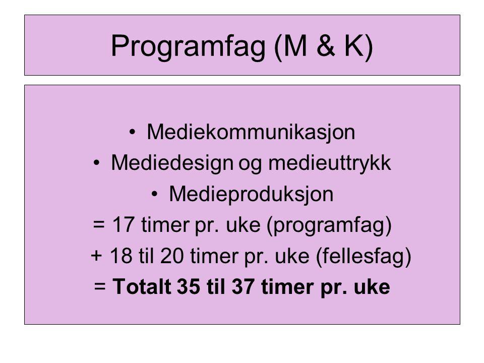Programfag (M & K) Mediekommunikasjon Mediedesign og medieuttrykk Medieproduksjon = 17 timer pr. uke (programfag) + 18 til 20 timer pr. uke (fellesfag