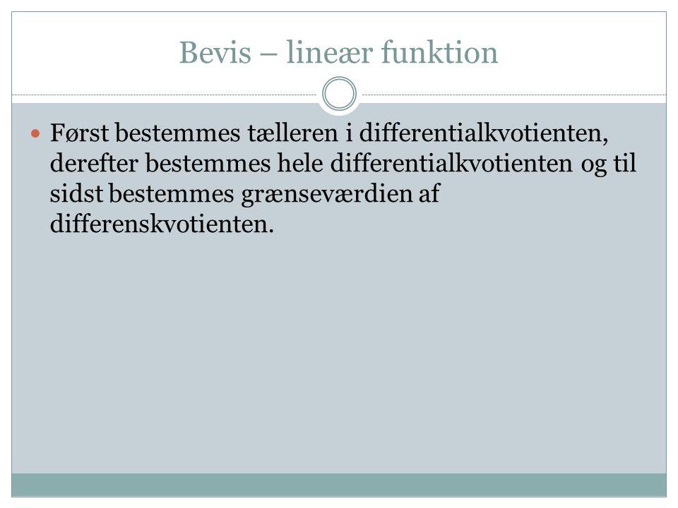 Bevis – lineær funktion Først bestemmes tælleren i differentialkvotienten, derefter bestemmes hele differentialkvotienten og til sidst bestemmes grænseværdien af differenskvotienten.