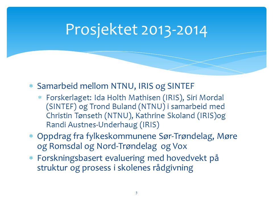  Samarbeid mellom NTNU, IRIS og SINTEF  Forskerlaget: Ida Holth Mathisen (IRIS), Siri Mordal (SINTEF) og Trond Buland (NTNU) i samarbeid med Christin Tønseth (NTNU), Kathrine Skoland (IRIS)og Randi Austnes-Underhaug (IRIS)  Oppdrag fra fylkeskommunene Sør-Trøndelag, Møre og Romsdal og Nord-Trøndelag og Vox  Forskningsbasert evaluering med hovedvekt på struktur og prosess i skolenes rådgivning Prosjektet 2013-2014 3