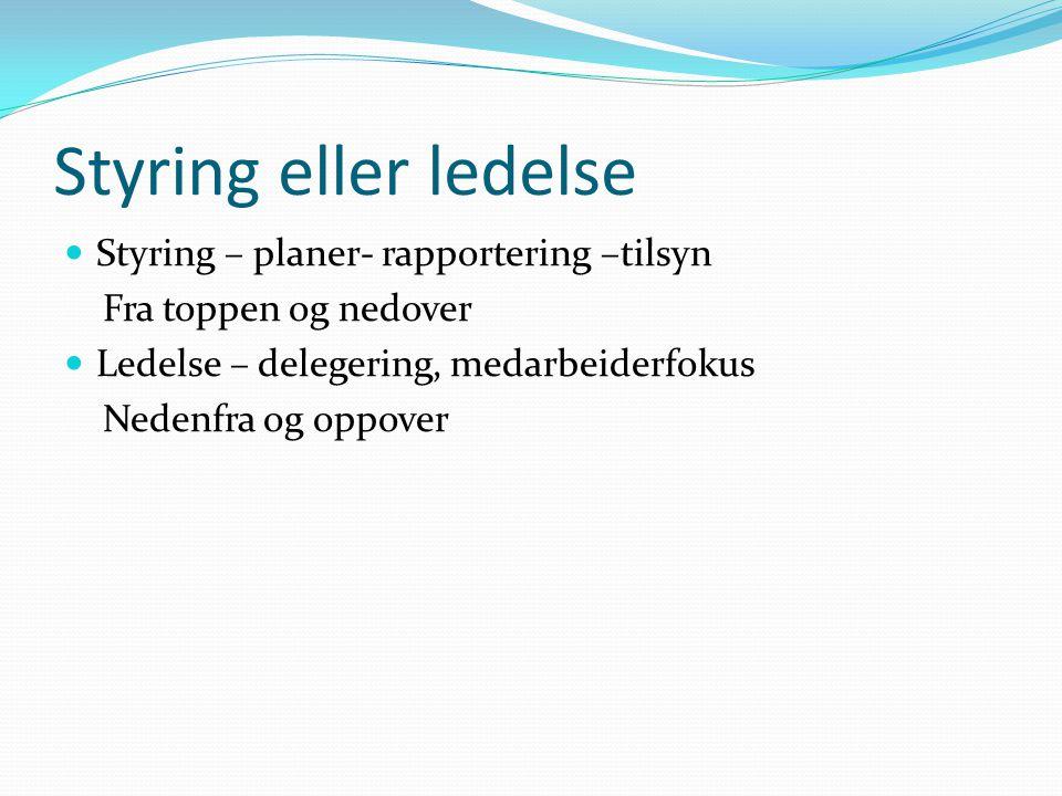Styring eller ledelse Styring – planer- rapportering –tilsyn Fra toppen og nedover Ledelse – delegering, medarbeiderfokus Nedenfra og oppover