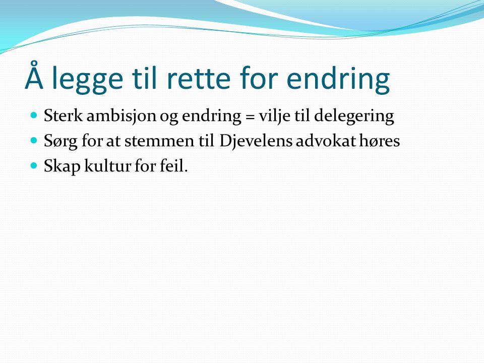 Å legge til rette for endring Sterk ambisjon og endring = vilje til delegering Sørg for at stemmen til Djevelens advokat høres Skap kultur for feil.