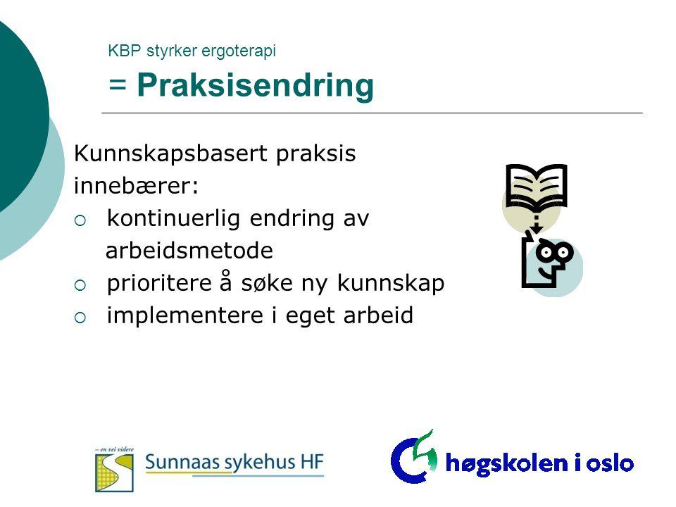 KBP styrker ergoterapi = Praksisendring Kunnskapsbasert praksis innebærer:  kontinuerlig endring av arbeidsmetode  prioritere å søke ny kunnskap  i