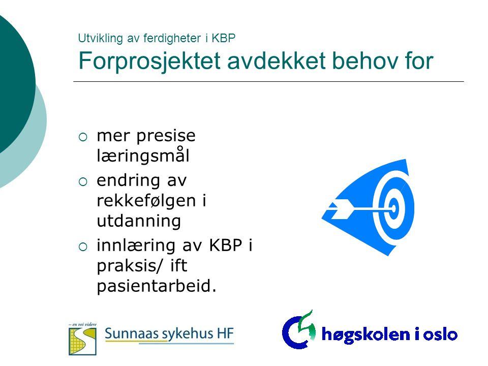 Utvikling av ferdigheter i KBP Forprosjektet avdekket behov for  mer presise læringsmål  endring av rekkefølgen i utdanning  innlæring av KBP i pra