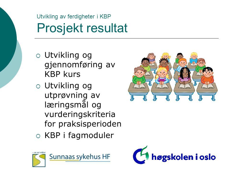 Utvikling av ferdigheter i KBP Prosjekt resultat  Utvikling og gjennomføring av KBP kurs  Utvikling og utprøvning av læringsmål og vurderingskriteri