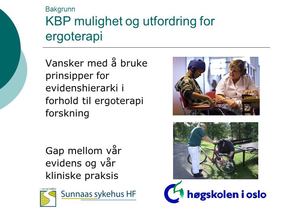 Bakgrunn KBP mulighet og utfordring for ergoterapi Vansker med å bruke prinsipper for evidenshierarki i forhold til ergoterapi forskning Gap mellom vå