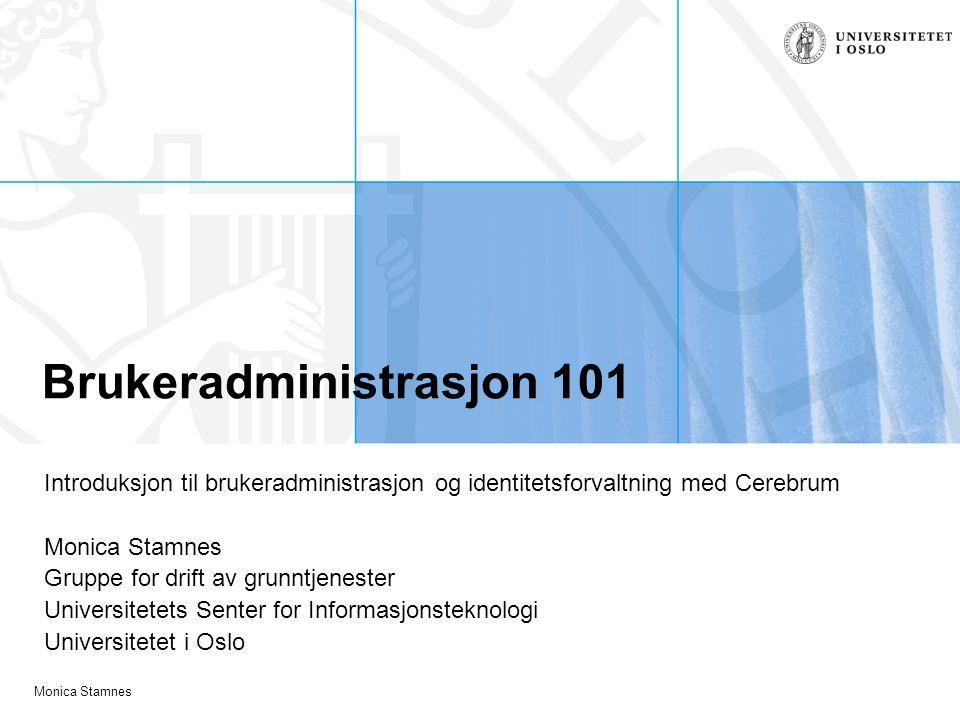 Monica Stamnes Brukeradministrasjon 101 Introduksjon til brukeradministrasjon og identitetsforvaltning med Cerebrum Monica Stamnes Gruppe for drift av