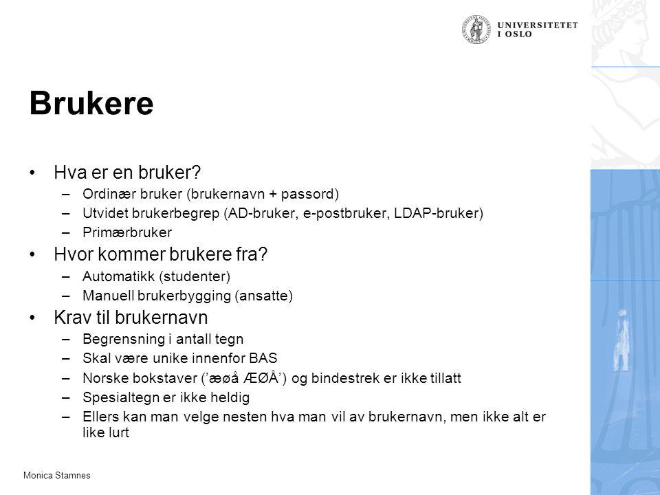Monica Stamnes Brukere Hva er en bruker? –Ordinær bruker (brukernavn + passord) –Utvidet brukerbegrep (AD-bruker, e-postbruker, LDAP-bruker) –Primærbr